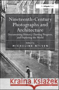 Nineteenth-Century Photographs and Architecture : Documenting History, Charting Progress, and Exploring the World Micheline Nilsen   9781409448334