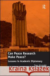 Can Peace Research Make Peace?: Lessons in Academic Diplomacy Timo Kivimaki   9781409452027