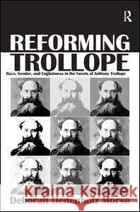 Reforming Trollope: Race, Gender, and Englishness in the Novels of Anthony Trollope. Deborah Denenholz Morse Deborah Denenholz Morse   9781409456148