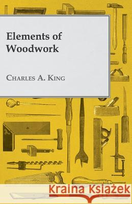 Elements of Woodwork Charles A. King 9781409714606