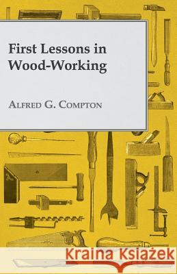 First Lessons In Wood-Working Alfred G Compton 9781409717645