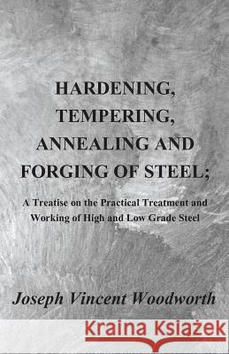 Hardening, Tempering, Annealing and Forging of Steel; A Treatise on the Practical Treatment and Working of High and Low Grade Steel Joseph Vi Woodworth 9781409720324