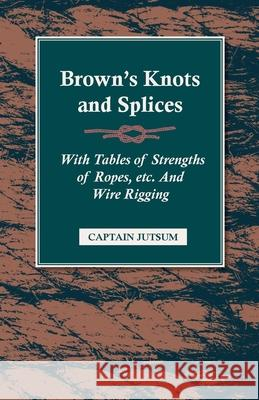 Brown's Knots and Splices - With Tables of Strengths of Ropes, Etc. and Wire Rigging Captain Jutsum 9781409725336