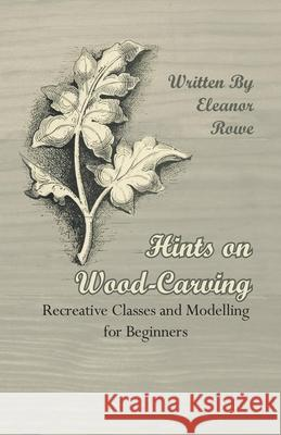 Hints On Wood-Carving - Recreative Classes And Modelling For Beginners Eleanor Rowe 9781409725367