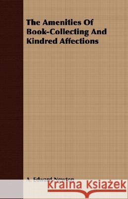 The Amenities of Book-Collecting and Kindred Affections A. Edward Newton 9781409725930