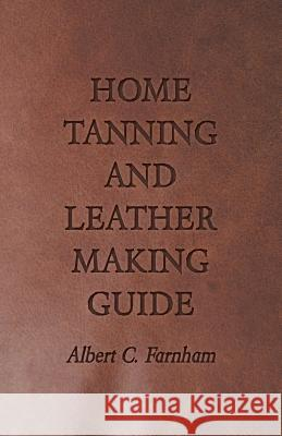 Home Tanning and Leather Making Guide - A Book of Information for Those Who Wish to Tan and Make Leather from Cattle, Horse, Calf, Sheep, Goat, Deer and Other Hides and Skins; Also Explains How to Ski Albert C. Farnham 9781409726975