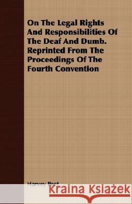 On the Legal Rights and Responsibilities of the Deaf and Dumb. Reprinted from the Proceedings of the Fourth Convention Harvey Peet 9781409730934
