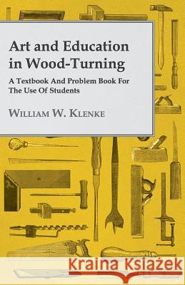 Art And Education In Wood-Turning A Textbook And Problem Book For The Use Of Students William W. Klenke 9781409782902