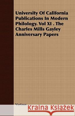 University of California Publications in Modern Philology. Vol XI . the Charles Mills Gayley Anniversary Papers Various 9781409789215 Campbell Press