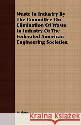 Waste in Industry by the Committee on Elimination of Waste in Industry of the Federated American Engineering Societies. Various 9781409790112 Grove Press