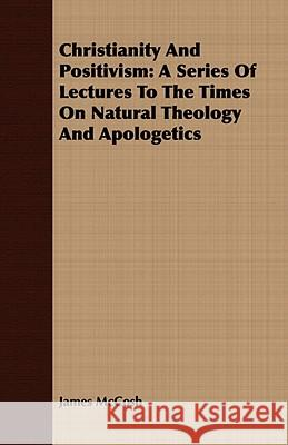 Christianity and Positivism: A Series of Lectures to the Times on Natural Theology and Apologetics James Mccosh 9781409799665