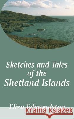 Sketches and Tales of the Shetland Islands Eliza Edmondston 9781410102393