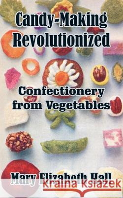 Candy-Making Revolutionized: Confectionery from Vegetables Mary Elizabeth Hall 9781410102959