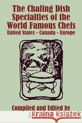 The Chafing Dish Specialties of the World Famous Chefs: United States - Canada - Europe A. C. Hoff 9781410103192