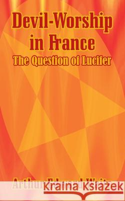 Devil-Worship in France: The Question of Lucifer Arthur Edward Waite 9781410103239