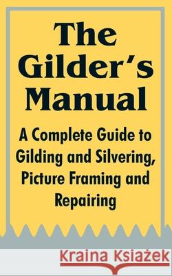 The Gilder's Manual: A Complete Guide to Gilding and Silvering, Picture Framing and Repairing Fredonia Books 9781410104014
