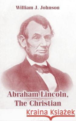 Abraham Lincoln, the Christian William J. Johnson 9781410105349