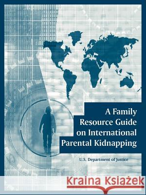 A Family Resource Guide on International Parental Kidnapping U. S. Department of Justice 9781410108142