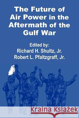 The Future of Air Power in the Aftermath of the Gulf War Robert L. Pfaltzgraff Richard H., Jr. Shultz 9781410200747