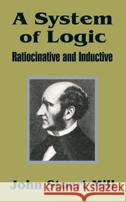 A System of Logic: Ratiocinative and Inductive John Stuart Mill 9781410202529 University Press of the Pacific