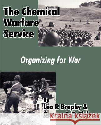 The Chemical Warfare Service: Organizing for War Leo P. Brophy George J. B. Fisher 9781410204875