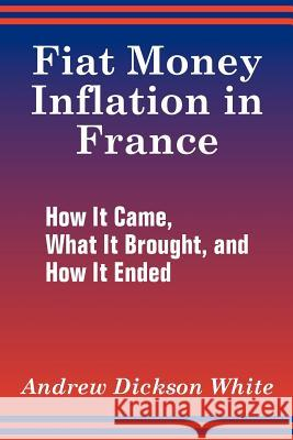 Fiat Money Inflation in France: How It Came, What It Brought, and How It Ended Andrew Dickson White 9781410205834