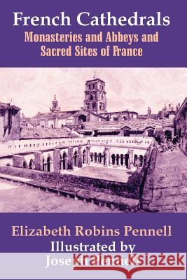 French Cathedrals : Monasteries and Abbeys and Sacred Sites of France Elizabeth Robins Pennell Joseph Pennell 9781410206756