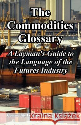 The Commodities Glossary: A Layman's Guide to the Language of the Futures Industry Fu Commodit 9781410224866