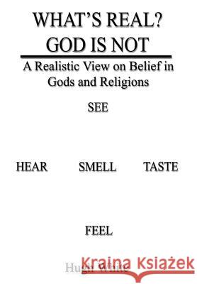 What's Real? God Is Not: A Realistic View on Belief in Gods and Religions Hugh White 9781410706270