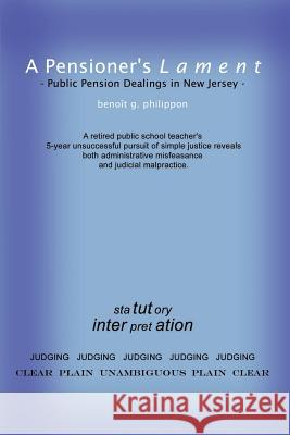 A Pensioner's Lament: Public Pension Dealings in New Jersey Benoit G. Philippon 9781410721549