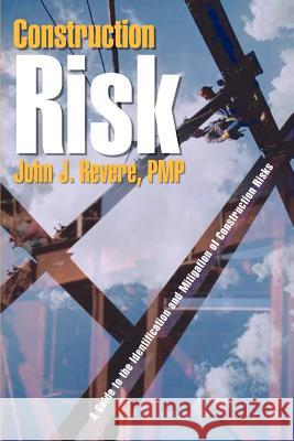 Construction Risk: A Guide to the Identification and Mitigation of Construction Risks John J. Rever 9781410727947