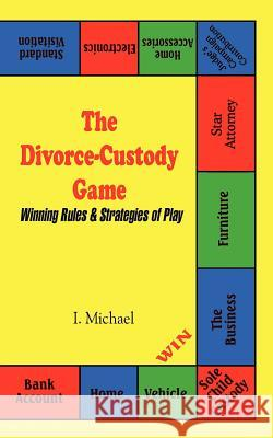 The Divorce-Custody Game : Winning Rules & Strategies of Play I. Michael 9781410731609