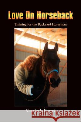 Love on Horseback: Training for the Backyard Horseman Cherylyn L. Howard 9781410735058