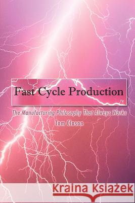 Fast Cycle Production: The Manufacturing Philosophy That Always Works Tom Clason 9781410748652