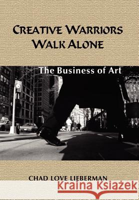 Creative Warriors Walk Alone: The Business of Art Chad Love Lieberman 9781410755032