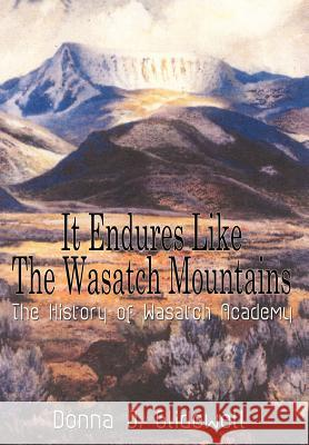It Endures Like the Wasatch Mountains: The History of Wasatch Academy Donna J. Glidewell 9781410757883