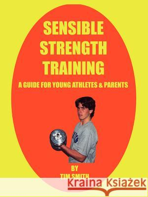 Sensible Strength Training: A Guide for Young Athletes & Parents Tim Smith 9781410768162