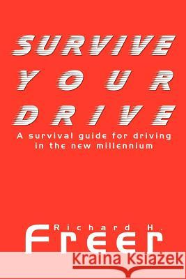 Survive Your Drive: A Survival Guide for Driving in the New Millenium Richard H. Freer 9781410772565