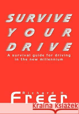 Survive Your Drive: A Survival Guide for Driving in the New Millenium Richard H. Freer 9781410778116