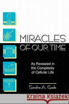Miracles of Our Time: As Revealed in the Complexity of Cellular Life Sandra A. Gade 9781410795304