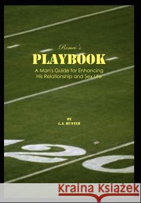 Romeo's Playbook: A Man's Guide for Enhancing His Relationship and Sex Life L. a. Hunter 9781410798657
