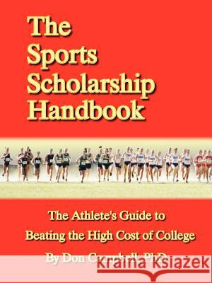 The Sports Scholarship Handbook: The Athlete's Guide to Beating the High Cost of College Don Campbell 9781411609532