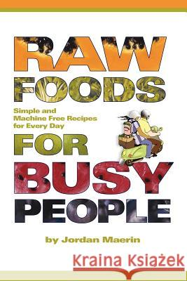 Raw Foods for Busy People: Simple and Machine-Free Recipes for Every Day Jordan Maerin 9781411618367