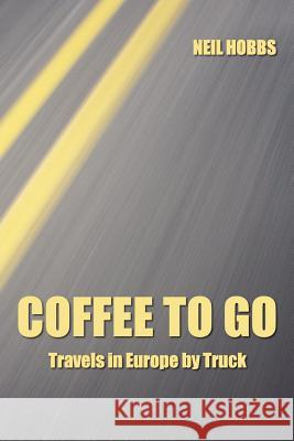 Coffee to Go : Travels in Europe by Truck Neil Hobbs 9781411637344