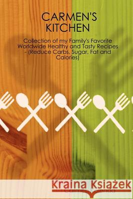 Carmen's Kitchen - Collection of My Family's Favorite Worldwide Healthy and Tasty Recipes - (Reduce Carbs, Sugar, Fat and Calories) Carmen Kolenda 9781411640146