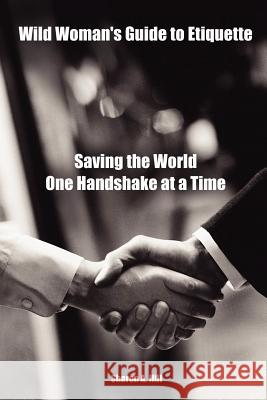 Wild Woman's Guide to Etiquette : Saving the World One Handshake at a Time Sharon Hill 9781411648050