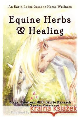 Equine Herbs & Healing: An Earth Lodge Guide to Horse Wellness Maya Cointreau 9781411656338