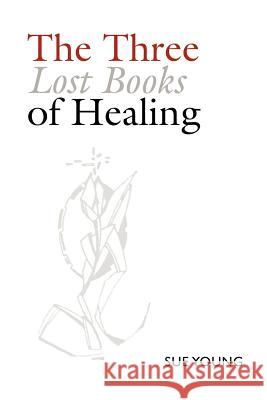 The Three Lost Books of Healing Sue Young 9781411664319 Lulu Press