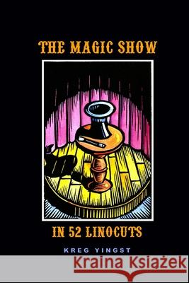 The Magic Show in 52 Linocuts Kreg Yingst 9781411664487