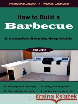 How to Build a Barbecue : A Complete Step-by-Step Guide Bob Drake 9781411679498